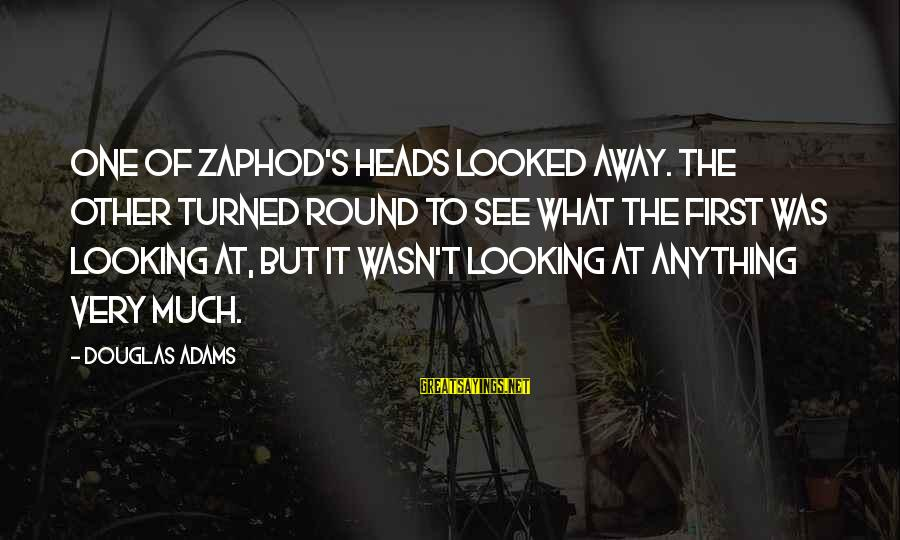Scifi Sayings By Douglas Adams: One of Zaphod's heads looked away. The other turned round to see what the first