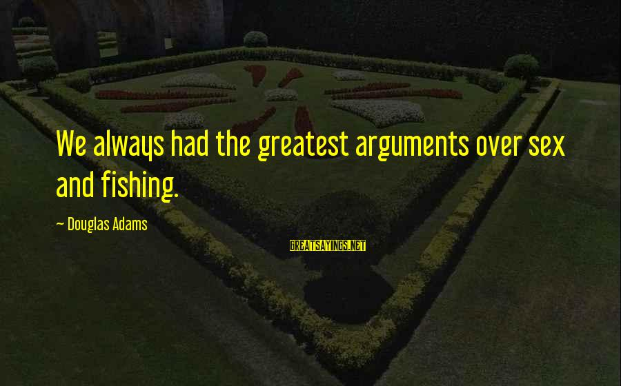 Scifi Sayings By Douglas Adams: We always had the greatest arguments over sex and fishing.