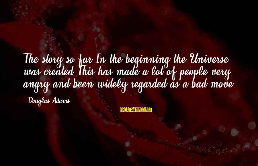 Scifi Sayings By Douglas Adams: The story so far:In the beginning the Universe was created.This has made a lot of