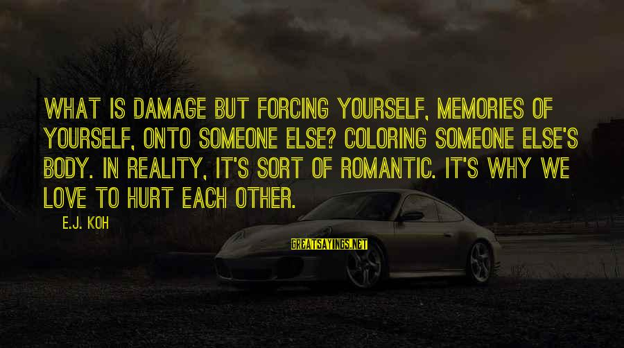 Scifi Sayings By E.J. Koh: What is damage but forcing yourself, memories of yourself, onto someone else? Coloring someone else's