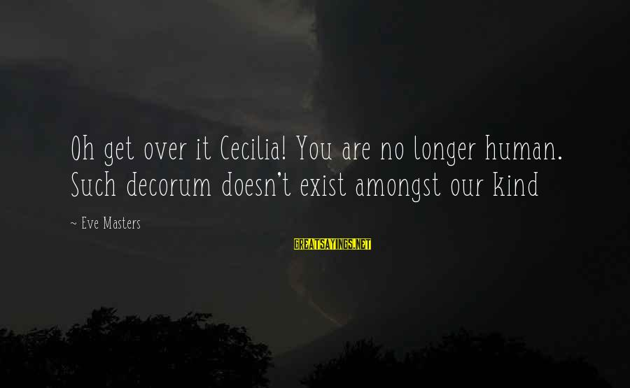 Scifi Sayings By Eve Masters: Oh get over it Cecilia! You are no longer human. Such decorum doesn't exist amongst
