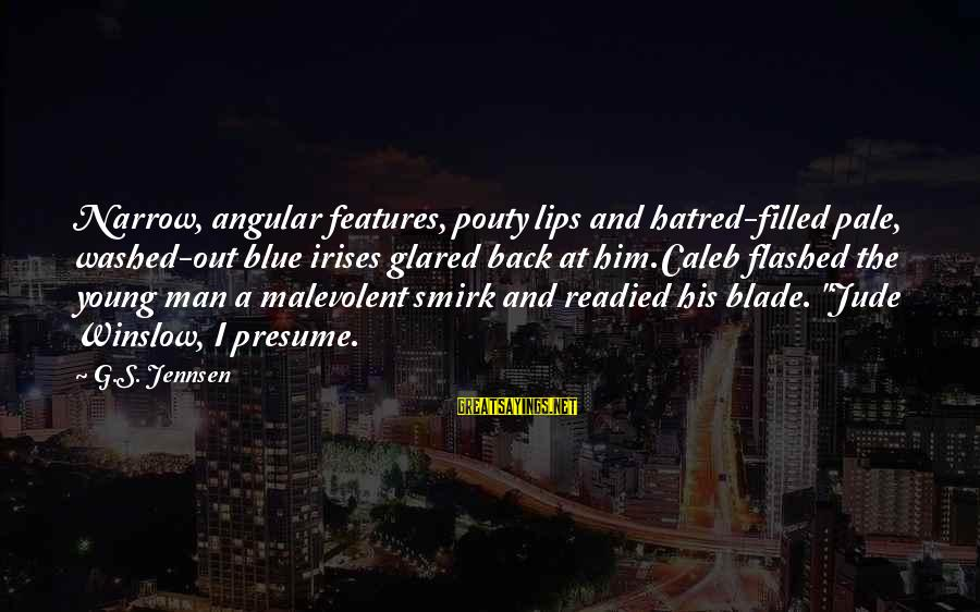 Scifi Sayings By G.S. Jennsen: Narrow, angular features, pouty lips and hatred-filled pale, washed-out blue irises glared back at him.Caleb