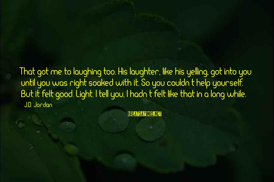 Scifi Sayings By J.D. Jordan: That got me to laughing too. His laughter, like his yelling, got into you until