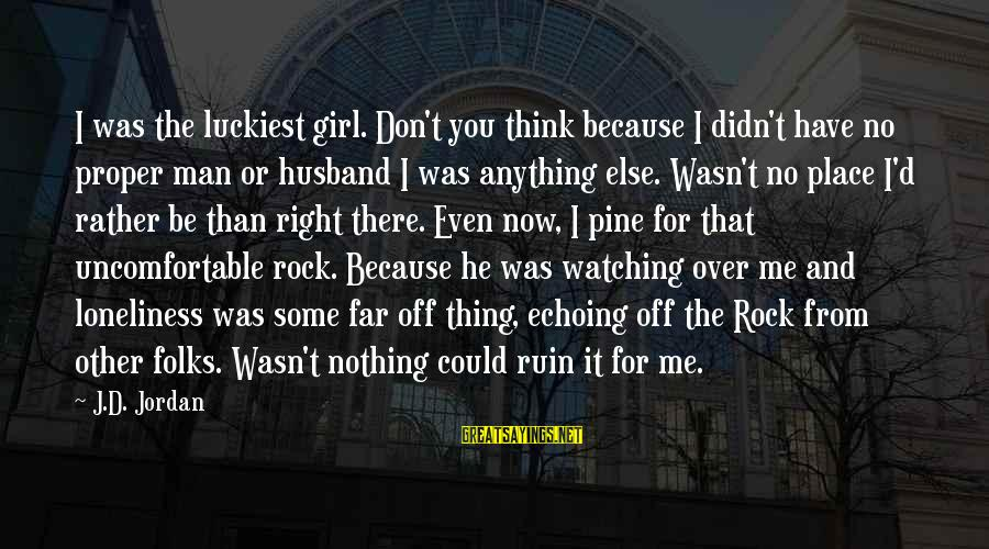 Scifi Sayings By J.D. Jordan: I was the luckiest girl. Don't you think because I didn't have no proper man