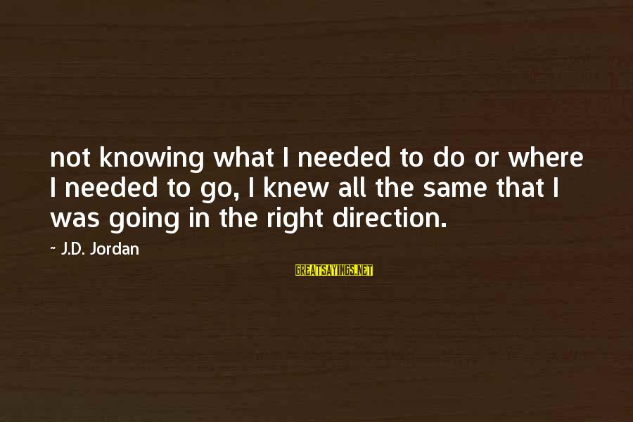 Scifi Sayings By J.D. Jordan: not knowing what I needed to do or where I needed to go, I knew