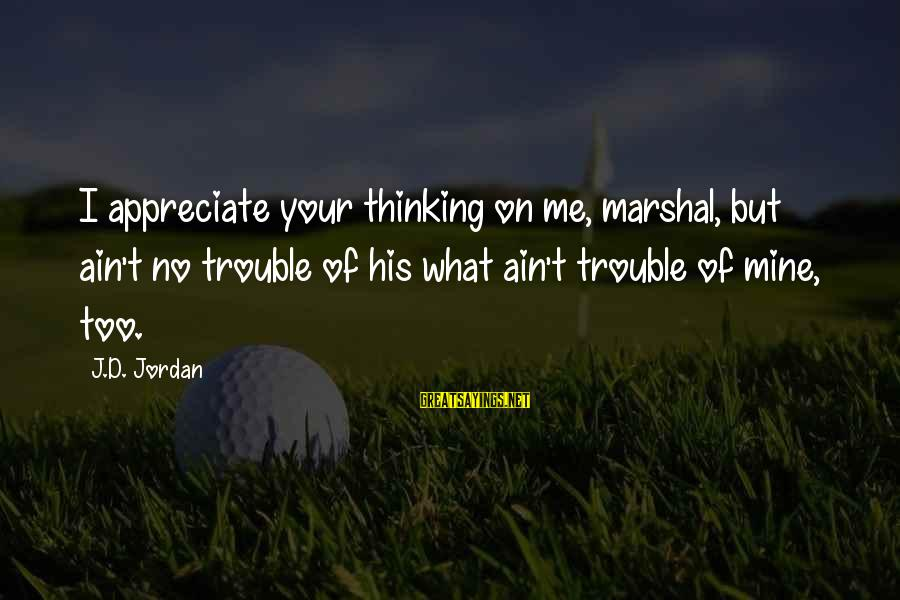Scifi Sayings By J.D. Jordan: I appreciate your thinking on me, marshal, but ain't no trouble of his what ain't