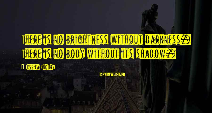 Scifi Sayings By Jessica Khoury: There is no brightness without darkness. There is no body without its shadow.