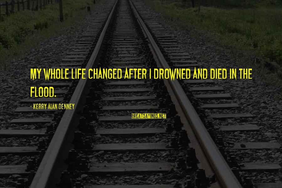 Scifi Sayings By Kerry Alan Denney: My whole life changed after I drowned and died in the flood.