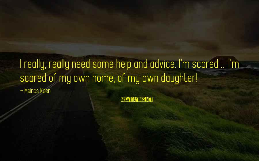 Scifi Sayings By Meinos Kaen: I really, really need some help and advice. I'm scared ... I'm scared of my