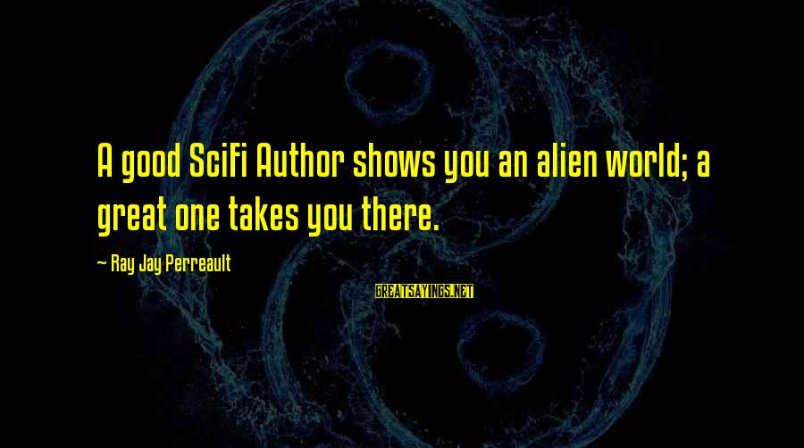 Scifi Sayings By Ray Jay Perreault: A good SciFi Author shows you an alien world; a great one takes you there.
