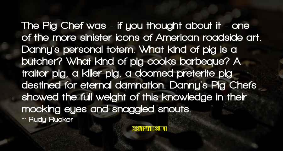 Scifi Sayings By Rudy Rucker: The Pig Chef was - if you thought about it - one of the more