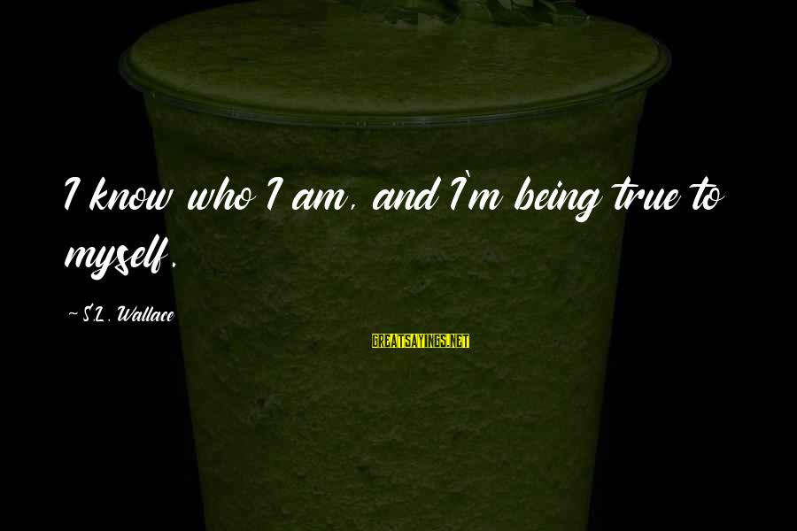Scifi Sayings By S.L. Wallace: I know who I am, and I'm being true to myself.