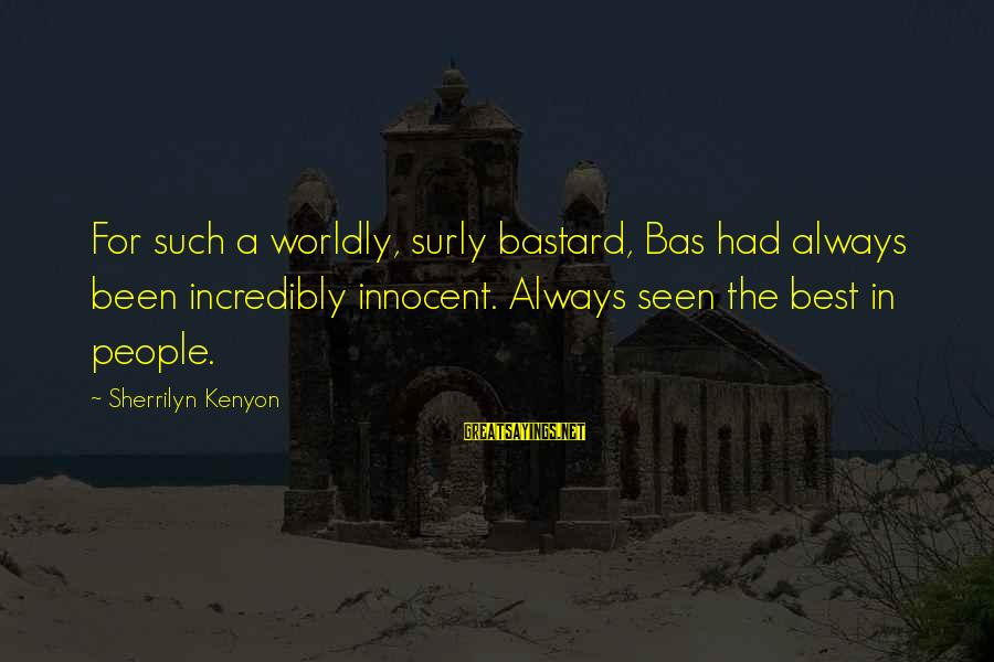 Scifi Sayings By Sherrilyn Kenyon: For such a worldly, surly bastard, Bas had always been incredibly innocent. Always seen the