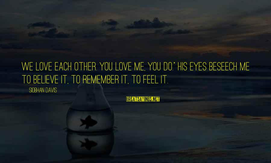 """Scifi Sayings By Siobhan Davis: We love each other. You love me, you do."""" His eyes beseech me to believe"""