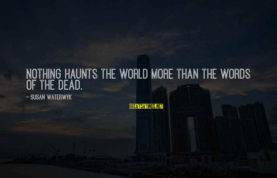 Scifi Sayings By Susan Waterwyk: Nothing haunts the world more than the words of the dead.