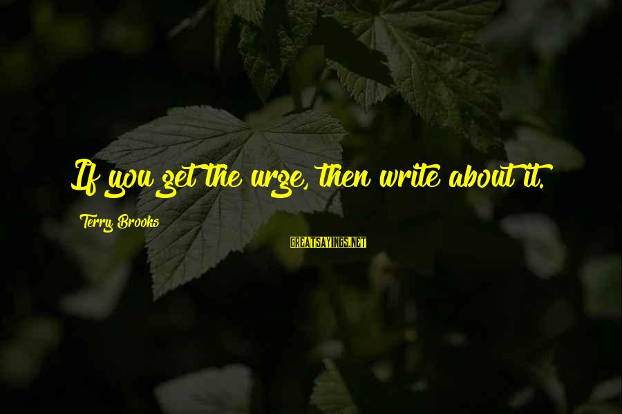 Scifi Sayings By Terry Brooks: If you get the urge, then write about it.