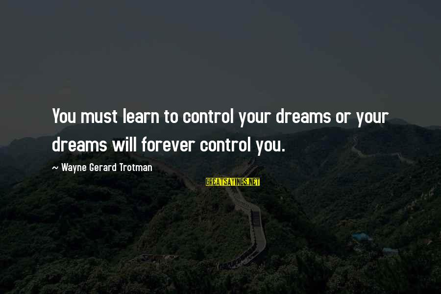 Scifi Sayings By Wayne Gerard Trotman: You must learn to control your dreams or your dreams will forever control you.