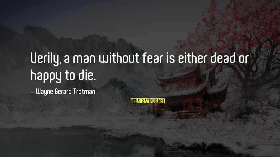 Scifi Sayings By Wayne Gerard Trotman: Verily, a man without fear is either dead or happy to die.