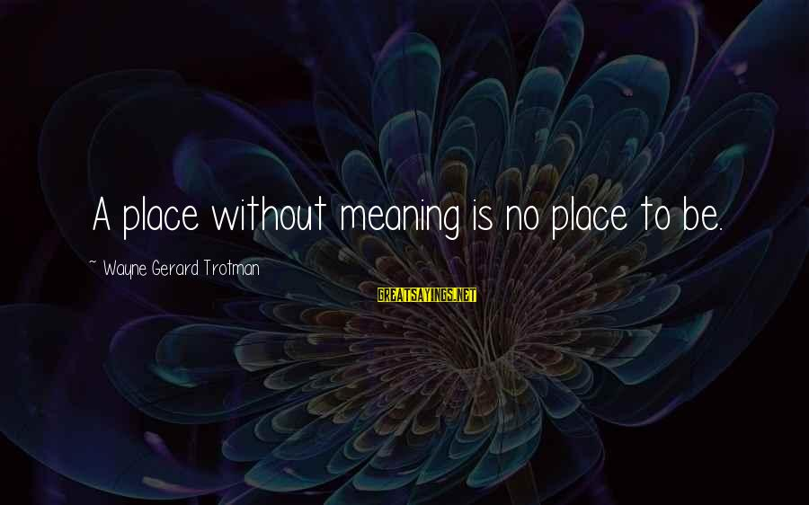 Scifi Sayings By Wayne Gerard Trotman: A place without meaning is no place to be.