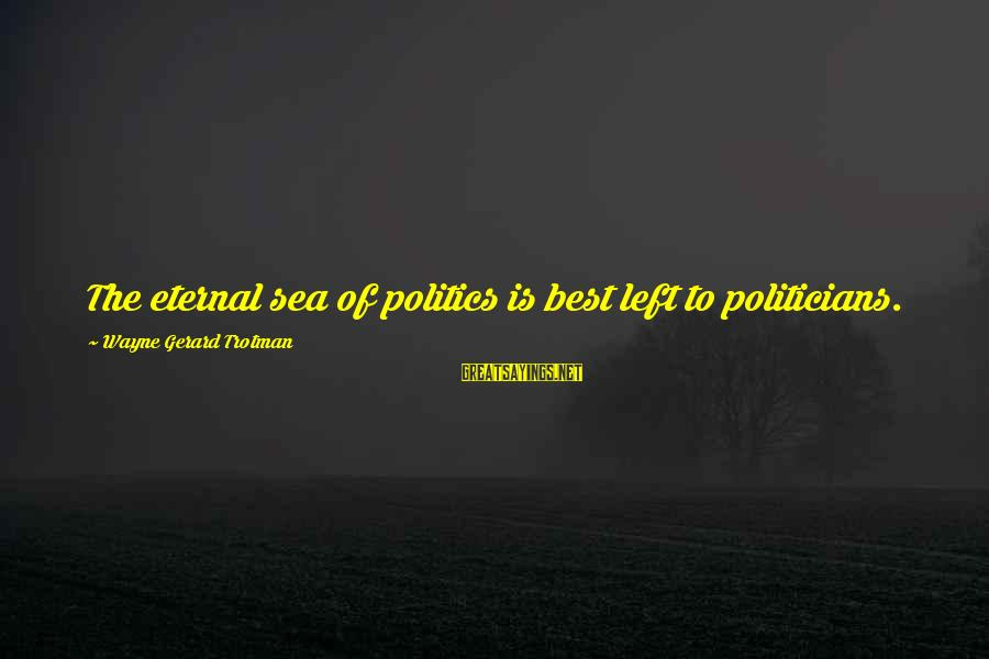 Scifi Sayings By Wayne Gerard Trotman: The eternal sea of politics is best left to politicians.