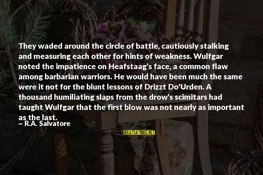 Scimitars Sayings By R.A. Salvatore: They waded around the circle of battle, cautiously stalking and measuring each other for hints