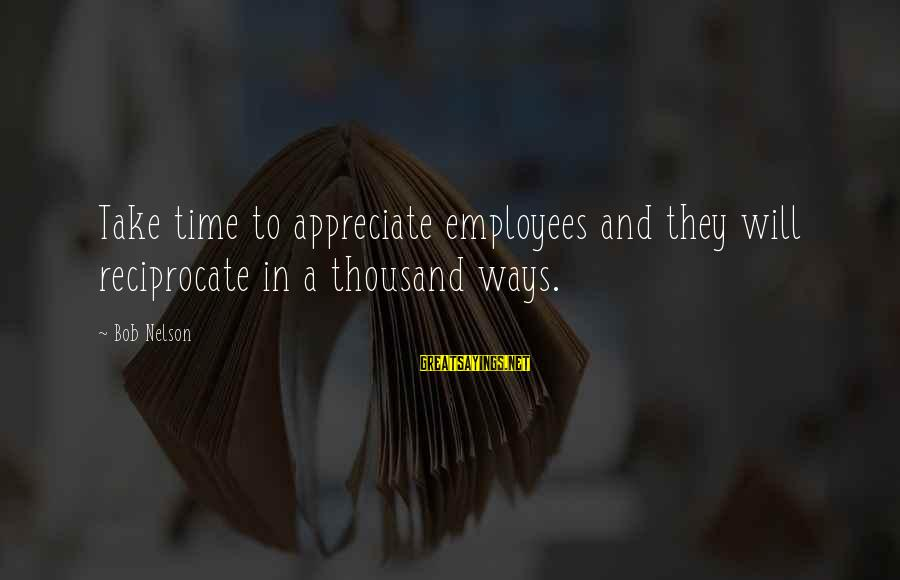 Scolopendra Sayings By Bob Nelson: Take time to appreciate employees and they will reciprocate in a thousand ways.