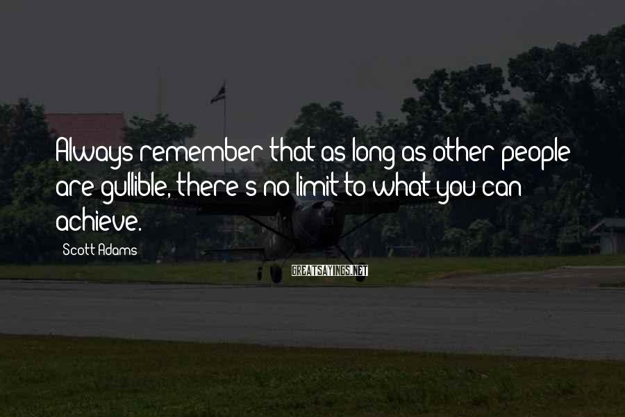 Scott Adams Sayings: Always remember that as long as other people are gullible, there's no limit to what
