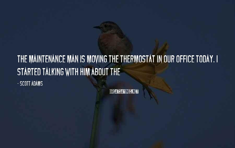 Scott Adams Sayings: The maintenance man is moving the thermostat in our office today. I started talking with