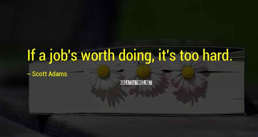 Scott Adams Sayings: If a job's worth doing, it's too hard.