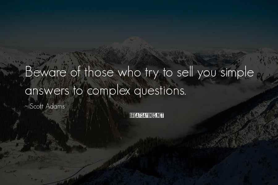 Scott Adams Sayings: Beware of those who try to sell you simple answers to complex questions.