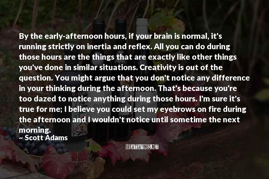 Scott Adams Sayings: By the early-afternoon hours, if your brain is normal, it's running strictly on inertia and