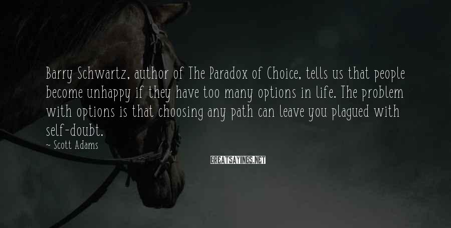 Scott Adams Sayings: Barry Schwartz, author of The Paradox of Choice, tells us that people become unhappy if