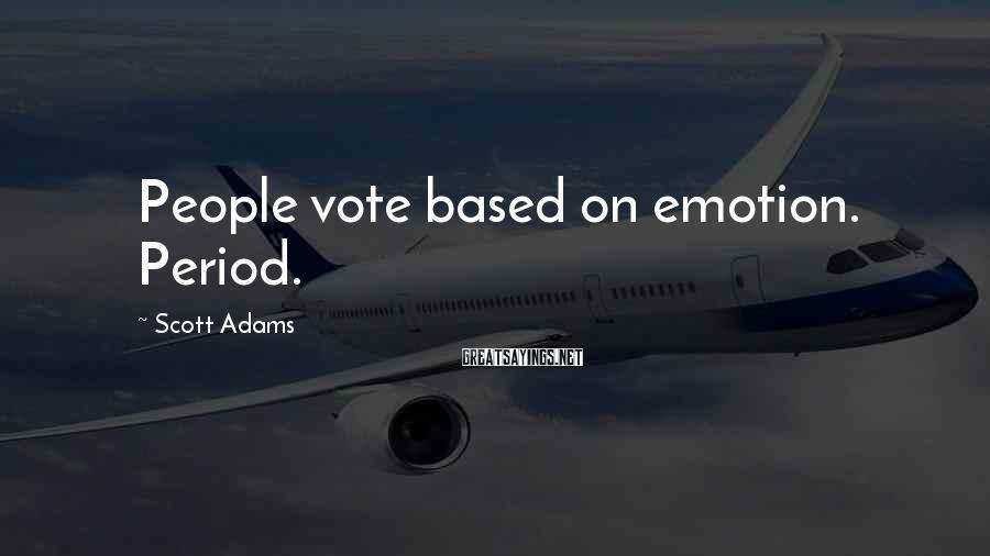 Scott Adams Sayings: People vote based on emotion. Period.
