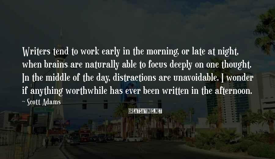 Scott Adams Sayings: Writers tend to work early in the morning, or late at night, when brains are