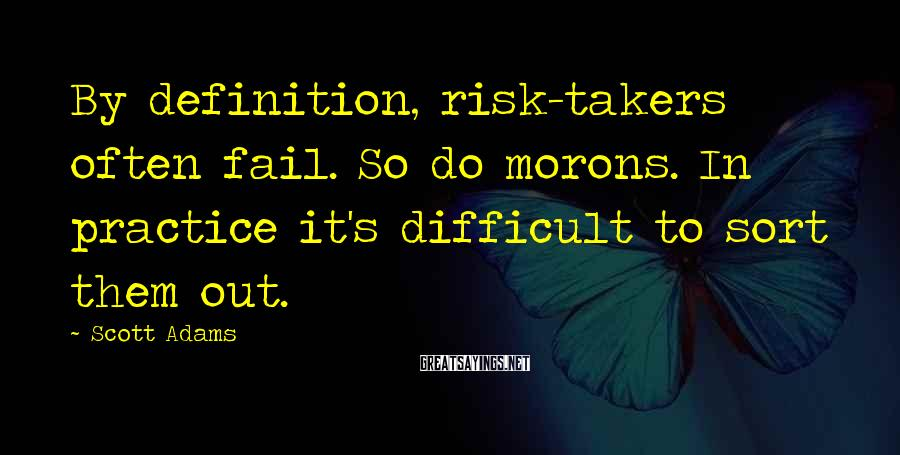 Scott Adams Sayings: By definition, risk-takers often fail. So do morons. In practice it's difficult to sort them