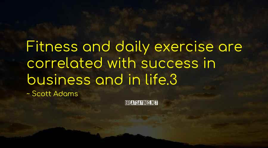 Scott Adams Sayings: Fitness and daily exercise are correlated with success in business and in life.3