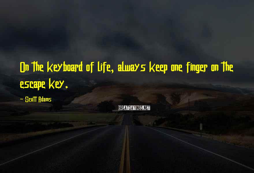 Scott Adams Sayings: On the keyboard of life, always keep one finger on the escape key.