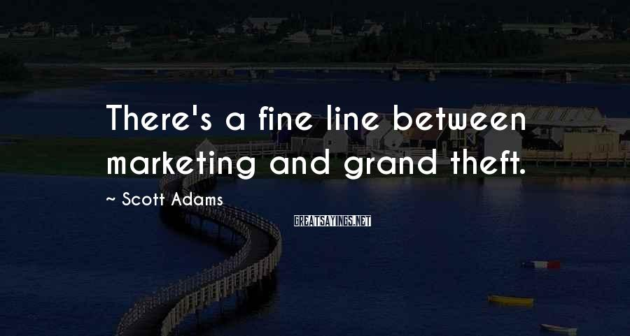 Scott Adams Sayings: There's a fine line between marketing and grand theft.