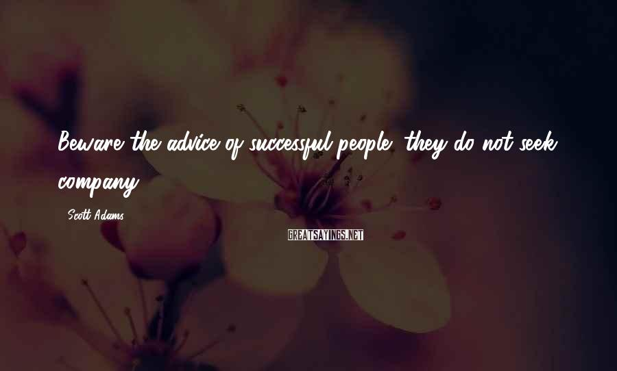 Scott Adams Sayings: Beware the advice of successful people; they do not seek company.