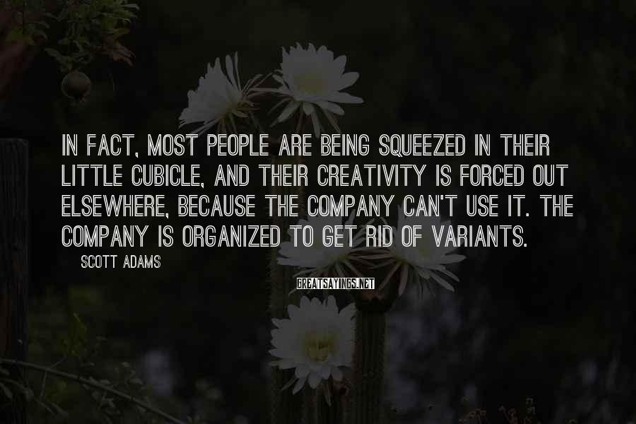Scott Adams Sayings: In fact, most people are being squeezed in their little cubicle, and their creativity is