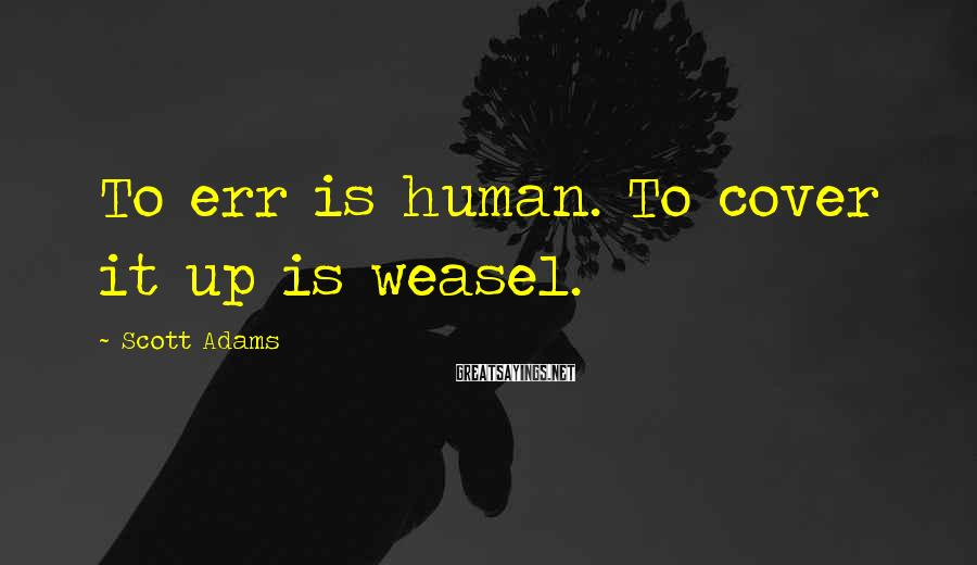 Scott Adams Sayings: To err is human. To cover it up is weasel.