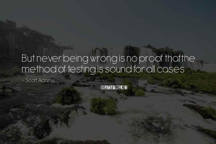 Scott Adams Sayings: But never being wrong is no proof thatthe method of testing is sound for all
