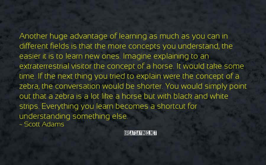 Scott Adams Sayings: Another huge advantage of learning as much as you can in different fields is that