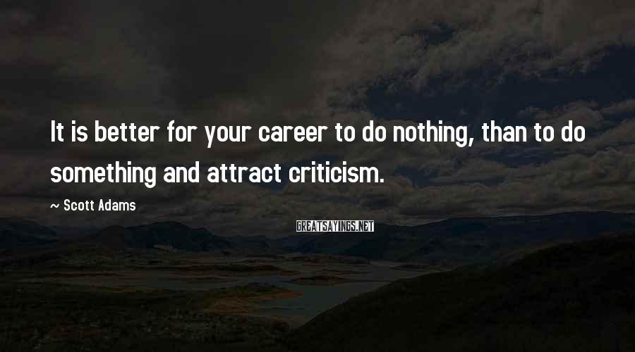 Scott Adams Sayings: It is better for your career to do nothing, than to do something and attract
