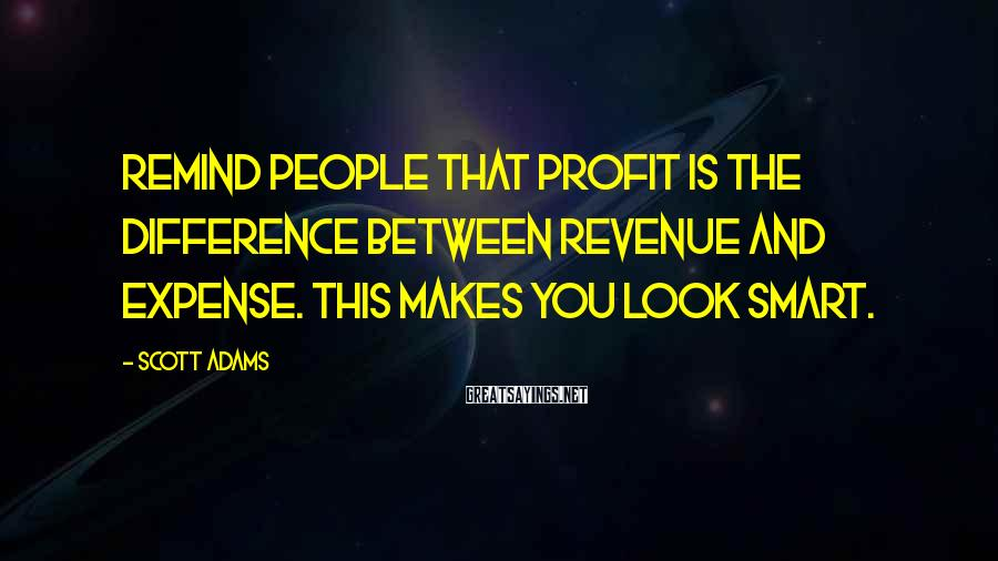 Scott Adams Sayings: Remind people that profit is the difference between revenue and expense. This makes you look