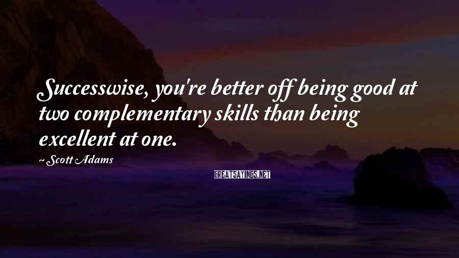 Scott Adams Sayings: Successwise, you're better off being good at two complementary skills than being excellent at one.