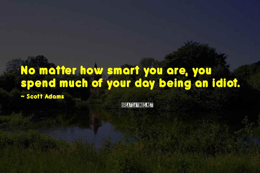 Scott Adams Sayings: No matter how smart you are, you spend much of your day being an idiot.