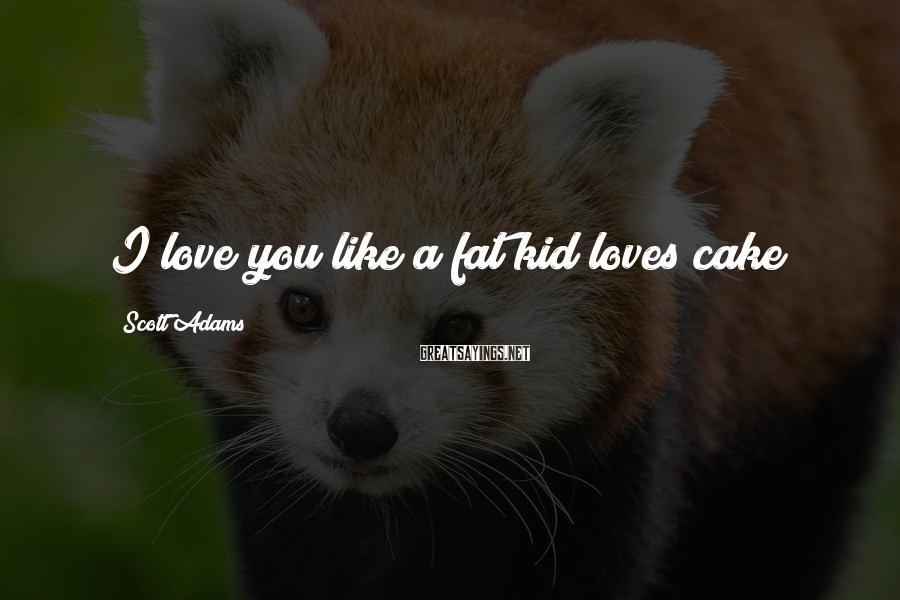 Scott Adams Sayings: I love you like a fat kid loves cake!