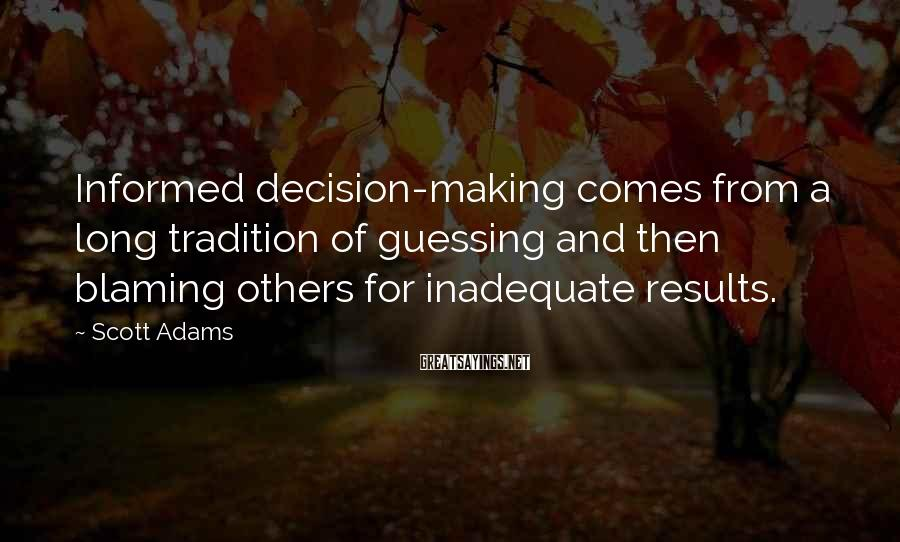 Scott Adams Sayings: Informed decision-making comes from a long tradition of guessing and then blaming others for inadequate