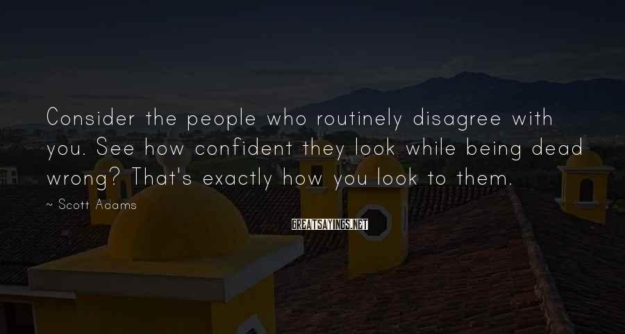 Scott Adams Sayings: Consider the people who routinely disagree with you. See how confident they look while being